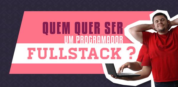 Quem quer ser um programador fullstack?